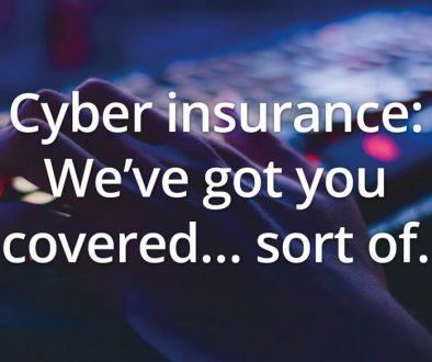 Cyber insurance: We've got you covered… sort of.