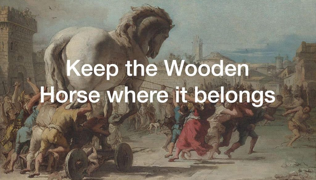 Keep the wooden horse where it belongs