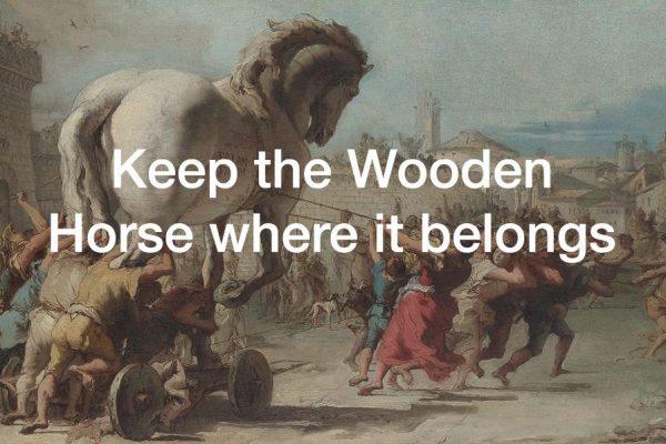 Keep the wooden horse where it belongs